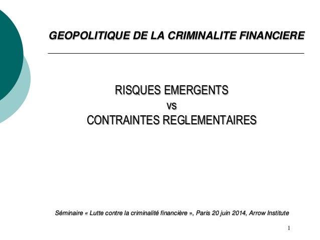 1 GEOPOLITIQUE DE LA CRIMINALITE FINANCIERE RISQUES EMERGENTS vs CONTRAINTES REGLEMENTAIRES Séminaire « Lutte contre la cr...