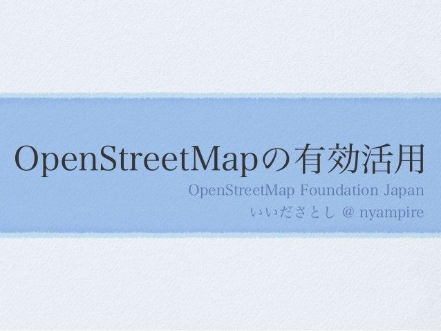 OpenStreetMapの有効活用 OpenStreetMap Foundation Japan いいださとし @ nyampire