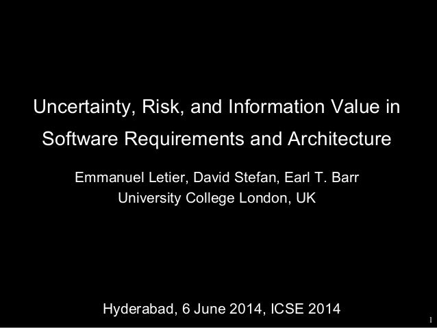 Uncertainty, Risk, and Information Value in Software Requirements and Architecture Emmanuel Letier, David Stefan, Earl T. ...