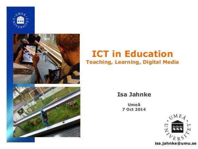 ICT in Education  Teaching, Learning, Digital Media  isa.jahnke@umu.se  Isa Jahnke  Umeå  7 Oct 2014