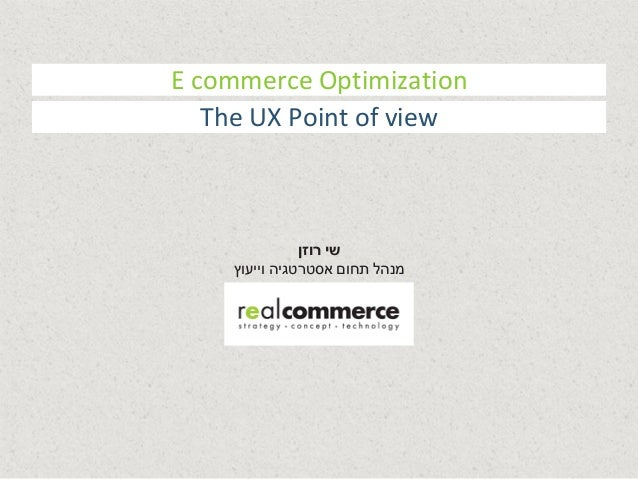 E commerce Optimization  The UX Point of view  שי רוזן  מנהל תחום אסטרטגיה וייעוץ