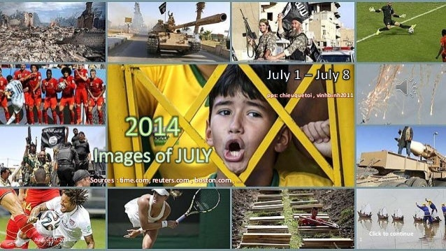 2014 Images of JULY July 1 – July 8 Sources : time.com, reuters.com , boston.com , … pps: chieuquetoi , vinhbinh2011 Click...