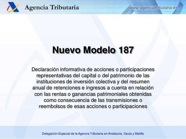 Delegación Especial de la Agencia Tributaria en Andalucía, Ceuta y Melilla Nuevo Modelo 187 Declaración informativa de acc...