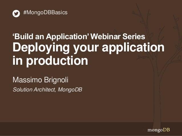 Solution Architect, MongoDB Massimo Brignoli #MongoDBBasics 'Build an Application'Webinar Series Deploying your applicatio...