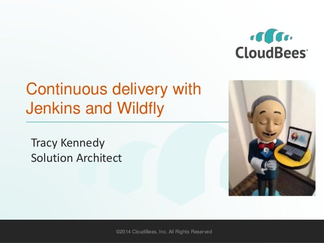 Continuous delivery with  Jenkins and Wildfly  Tracy Kennedy  Solution Architect  ©2014 CloudBees, Inc. All Rights Reserve...