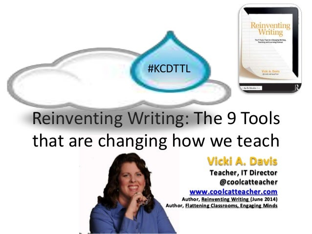 Reinventing Writing: The 9 Tools that are changing how we teach #KCDTTL Vicki A. Davis Teacher, IT Director @coolcatteache...