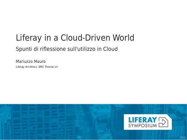 Liferay in a Cloud-Driven World  Spunti di riflessione sull'utilizzo in Cloud  Mariuzzo Mauro  Liferay Architect, SMC Trev...