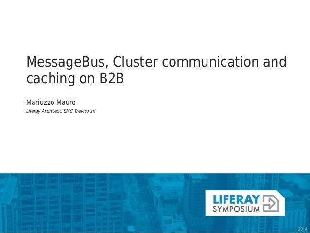 MessageBus, Cluster communication and caching on B2B  Mariuzzo Mauro  Liferay Architect, SMC Treviso srl