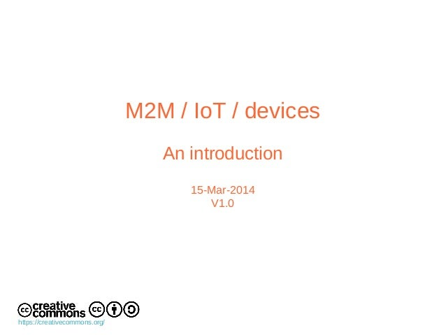 M2M / IoT / devices An introduction 15-Mar-2014 V1.0 https://creativecommons.org/