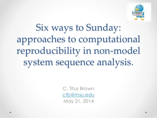 Six ways to Sunday: approaches to computational reproducibility in non-model system sequence analysis. C. Titus Brown ctb@...