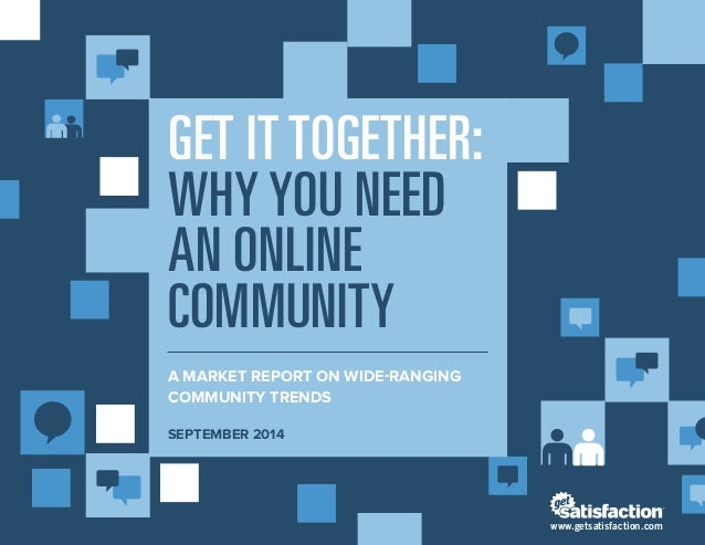 GET IT TOGETHER: WHY YOU NEED AN ONLINE COMMUNITY  A MARKET REPORT ON WIDE-RANGING COMMUNITY TRENDS  SEPTEMBER 2014  www.g...