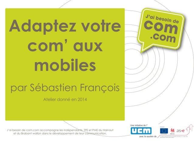 Adaptezvotre com'aux mobiles parSébastienFrançois Atelierdonnéen2014 J'aibesoindecom.com accompagnelesindépendants,TPEetPM...