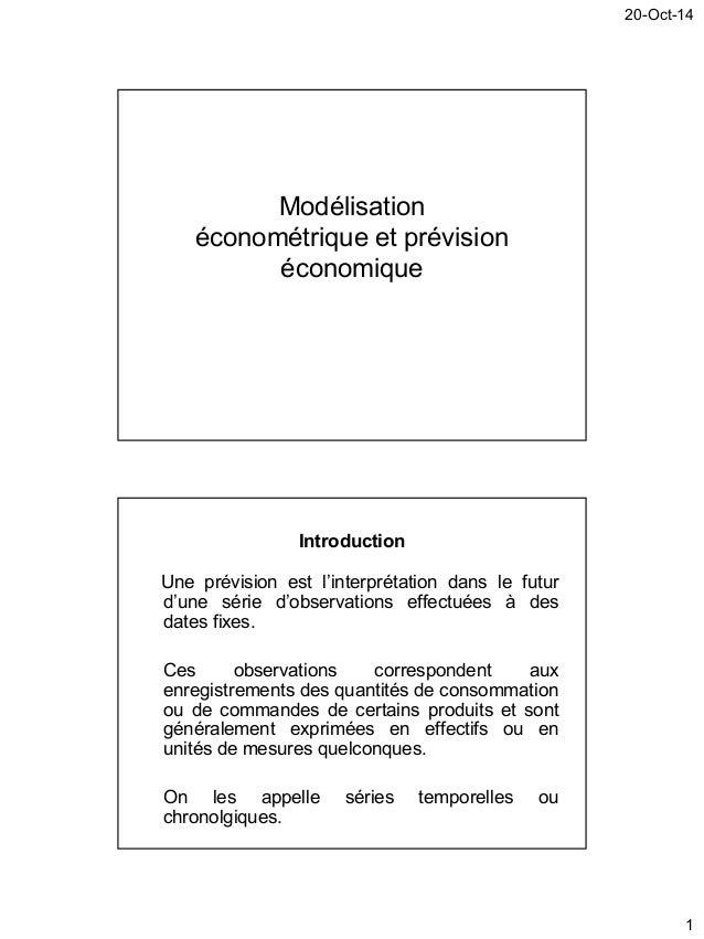 20-Oct-14 1 Modélisation économétrique et prévision économique Introduction Une prévision est l'interprétation dans le fut...