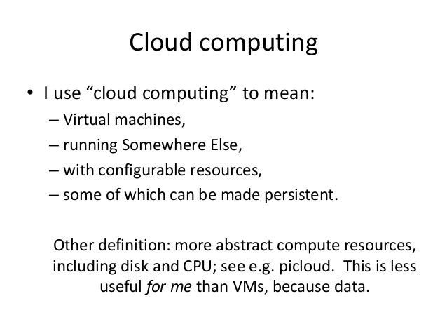 "Cloud computing • I use ""cloud computing"" to mean: – Virtual machines, – running Somewhere Else, – with configurable resou..."