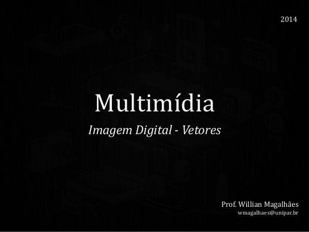 Multimídia Imagem Digital - Vetores 2014 Prof. Willian Magalhães wmagalhaes@unipar.br