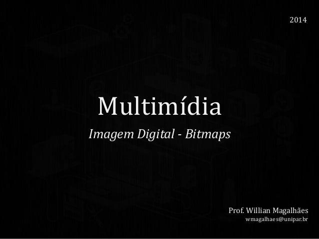 Multimídia Imagem Digital - Bitmaps 2014 Prof. Willian Magalhães wmagalhaes@unipar.br