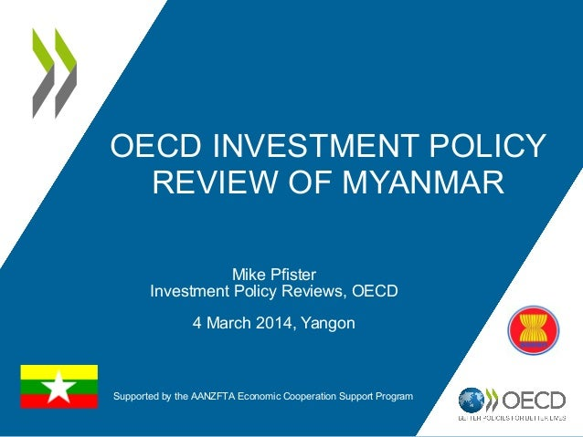OECD INVESTMENT POLICY REVIEW OF MYANMAR Mike Pfister Investment Policy Reviews, OECD 4 March 2014, Yangon Supported by th...