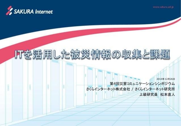 2014年12月26日 第4回災害コミュニケーションシンポジウム さくらインターネット株式会社 / さくらインターネット研究所 上級研究員 松本直人