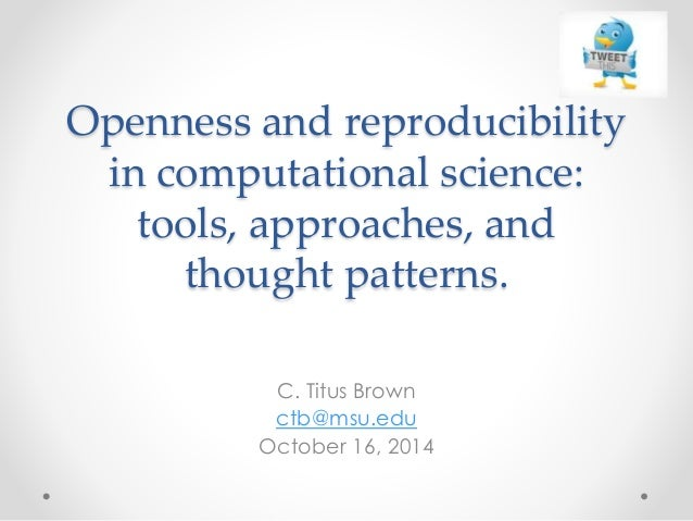 Openness and reproducibility  in computational science:  tools, approaches, and  thought patterns.  C. Titus Brown  ctb@ms...