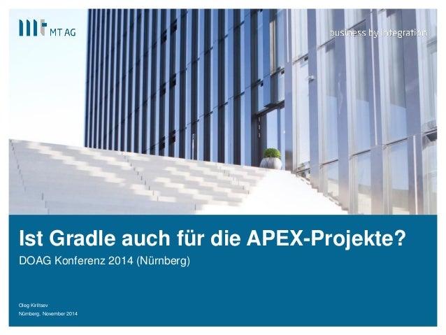 |  Ist Gradle auch für die APEX-Projekte?  DOAG Konferenz 2014 (Nürnberg)  Oleg Kiriltsev  Nürnberg, November 2014  1