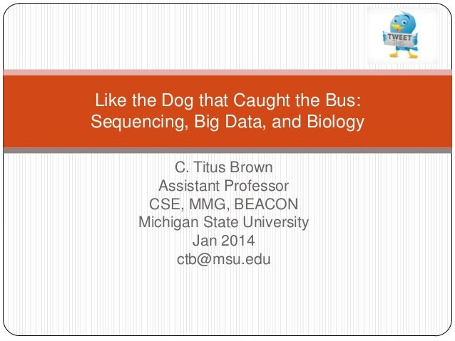 Like the Dog that Caught the Bus: Sequencing, Big Data, and Biology C. Titus Brown Assistant Professor CSE, MMG, BEACON Mi...