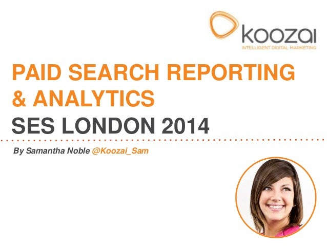 PAID SEARCH REPORTING & ANALYTICS SES LONDON 2014 By Samantha Noble @Koozai_Sam