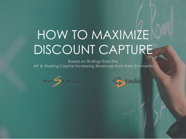 HOW TO MAXIMIZE  DISCOUNT CAPTURE  Based on findings from the  AP & Working Capital Increasing Revenues from Early Payment...