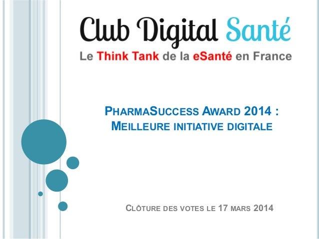 PHARMASUCCESS AWARD 2014 : MEILLEURE INITIATIVE DIGITALE  CLÔTURE DES VOTES LE 17 MARS 2014