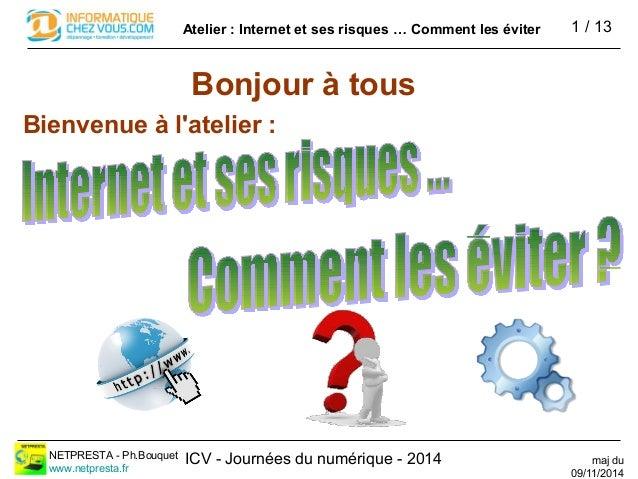 ICV - Journées du numérique - 2014 1 / 13Atelier : Internet et ses risques … Comment les éviter NETPRESTA - Ph.Bouquet www...