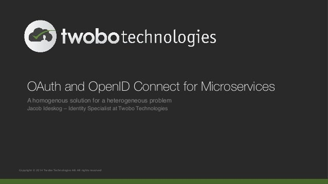 OAuth and OpenID Connect for Microservices  A homogenous solution for a heterogeneous problem!  Jacob Ideskog – Identity S...