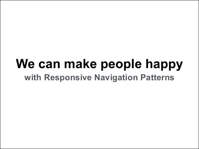We can make people happy with Responsive Navigation Patterns