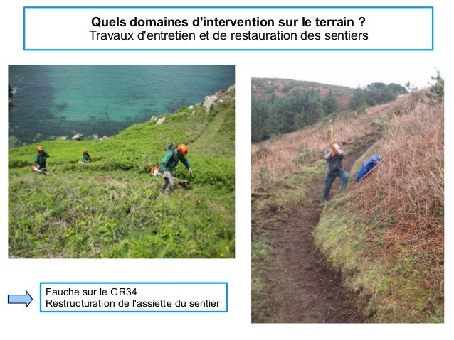 Quels domaines d'intervention sur le terrain ? Travaux d'entretien et de restauration des sentiers Fauche sur le GR34 Rest...