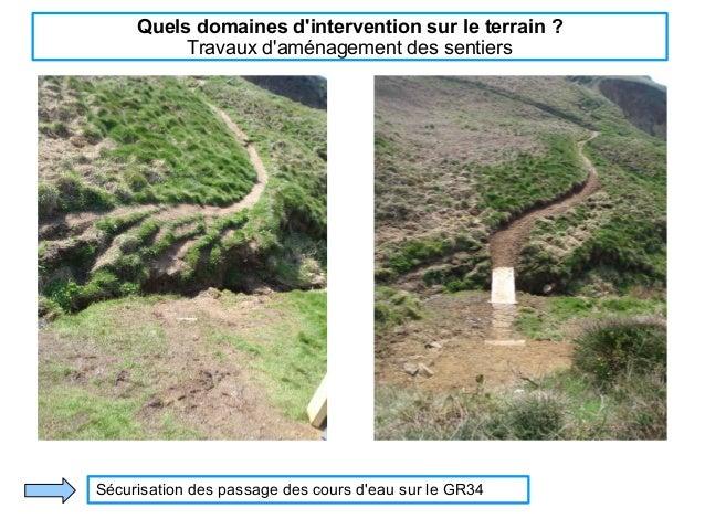 Quels domaines d'intervention sur le terrain ? Travaux d'aménagement des sentiers Sécurisation des passage des cours d'eau...