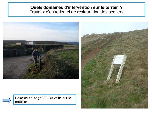 Quels domaines d'intervention sur le terrain ? Travaux d'entretien et de restauration des sentiers Pose de balisage VTT et...