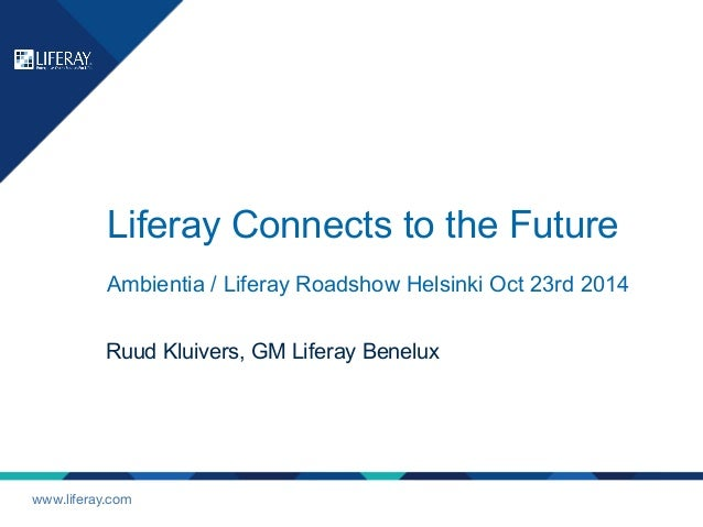 Liferay Connects to the Future  Ambientia / Liferay Roadshow Helsinki Oct 23rd 2014  Ruud Kluivers, GM Liferay Benelux  ww...