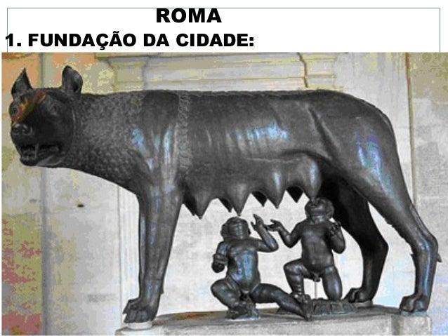ROMA 1. FUNDAÇÃO DA CIDADE: