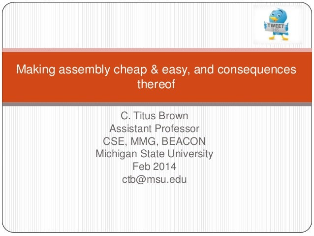 Making assembly cheap & easy, and consequences thereof C. Titus Brown Assistant Professor CSE, MMG, BEACON Michigan State ...