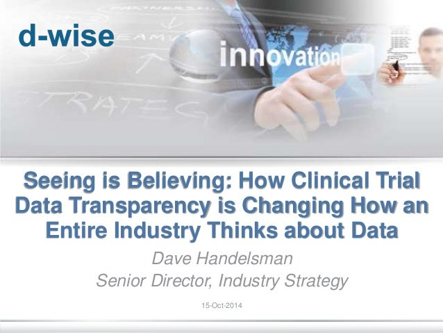 © d-Wise 2013 Page 1 Seeing is Believing: How Clinical Trial Data Transparency is Changing How an Entire Industry Thinks a...