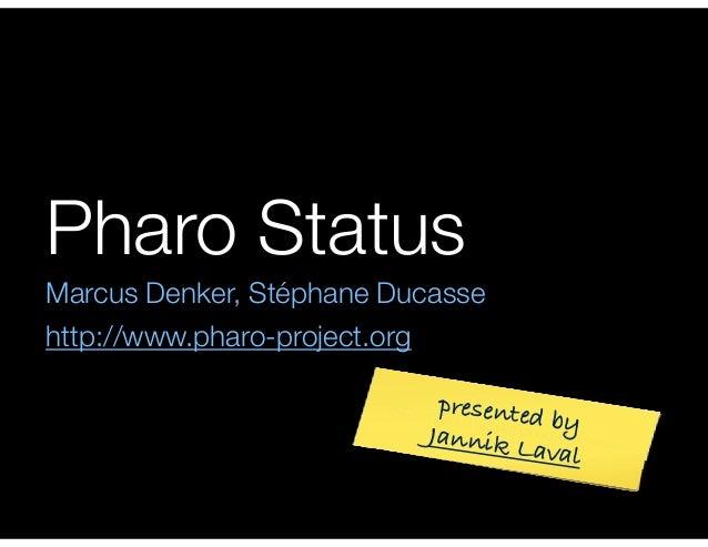 Pharo Status  Marcus Denker, Stéphane Ducasse  http://www.pharo-project.org  presented by  Jannik Laval
