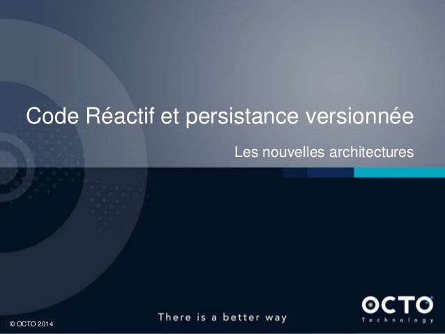 1 © OCTO 2014© OCTO 2014 Code Réactif et persistance versionnée Les nouvelles architectures