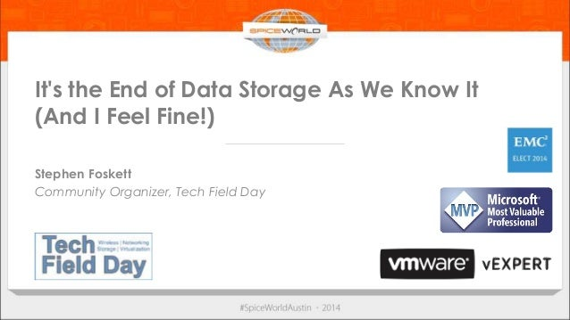 It's the End of Data Storage As We Know It  (And I Feel Fine!)  Stephen Foskett  Community Organizer, Tech Field Day
