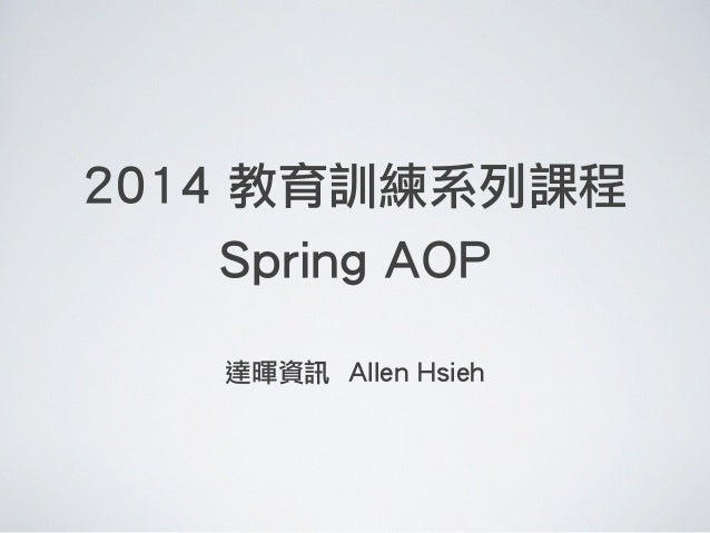 2014 教育訓練系列課程 Spring AOP ! 達暉資訊 Allen Hsieh