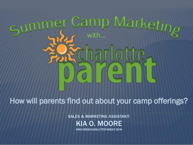 with...  How will parents find out about your camp offerings? SALES & MARKETING ASSISTANT:  KIA O. MOORE KMOORE@CHARLOTTEP...