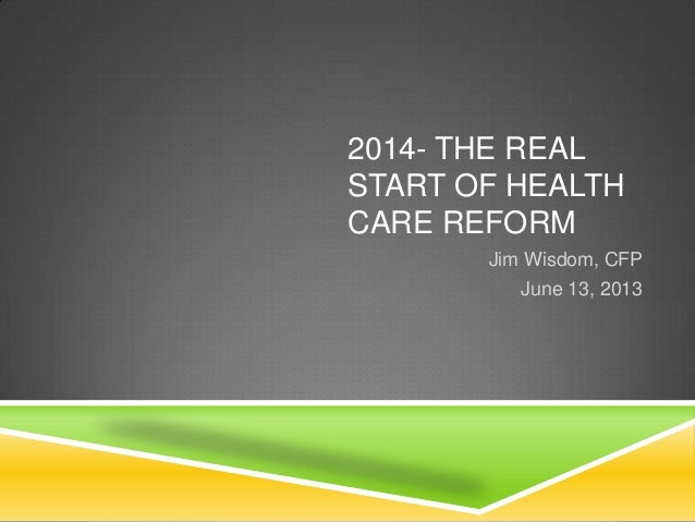2014- THE REALSTART OF HEALTHCARE REFORMJim Wisdom, CFPJune 13, 2013