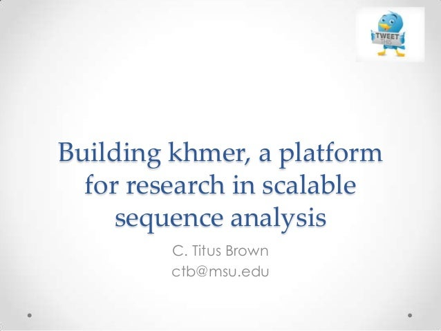 Building khmer, a platform for research in scalable sequence analysis C. Titus Brown ctb@msu.edu
