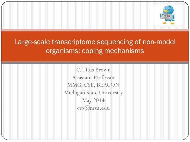 C.Titus Brown Assistant Professor MMG, CSE, BEACON Michigan State University May 2014 ctb@msu.edu Large-scale transcriptom...