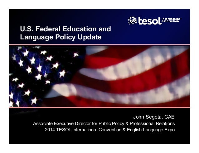 U.S. Federal Education and Language Policy Update John Segota, CAE Associate Executive Director for Public Policy & Profes...