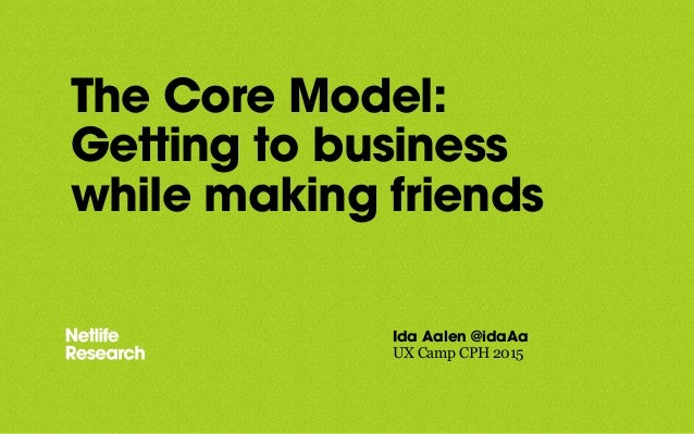 The Core Model: Getting to business while making friends Ida Aalen @idaAa UX Camp CPH 2015