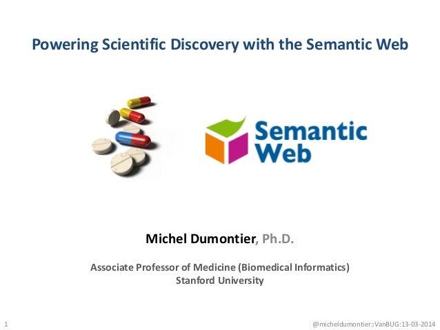 Powering Scientific Discovery with the Semantic Web 1 Michel Dumontier, Ph.D. Associate Professor of Medicine (Biomedical ...