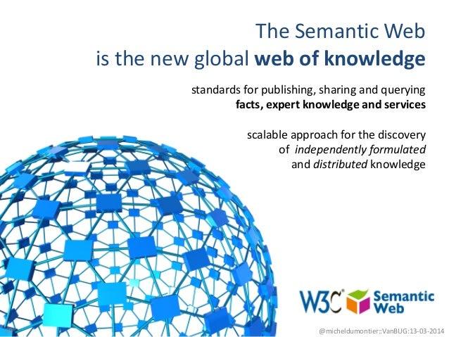 The Semantic Web is the new global web of knowledge 10 @micheldumontier::VanBUG:13-03-2014 standards for publishing, shari...